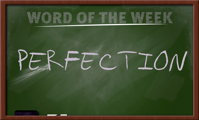 WORD FOR THE WEEK – PERFECTION