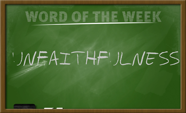 WORD FOR THE WEEK – UNFAITHFULNESS