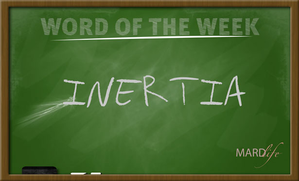 WORD FOR THE WEEK – INERTIA
